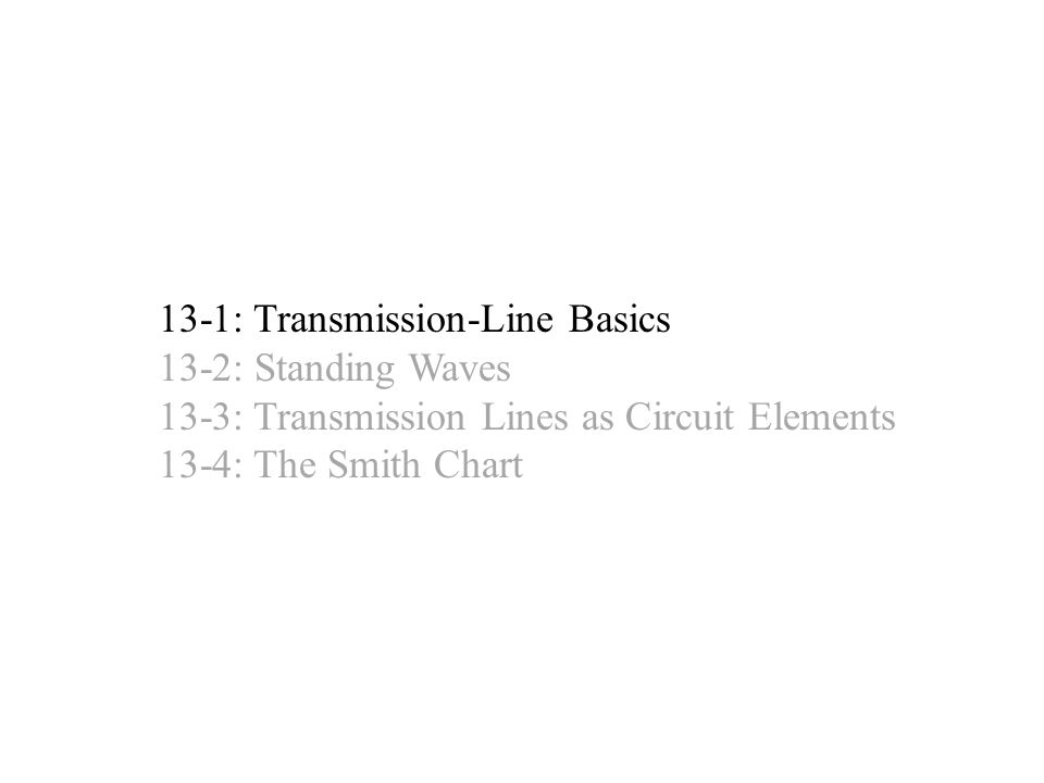13-1: Transmission-Line Basics 13-2: Standing Waves 13-3: Transmission Lines as Circuit Elements 13-4: The Smith Chart