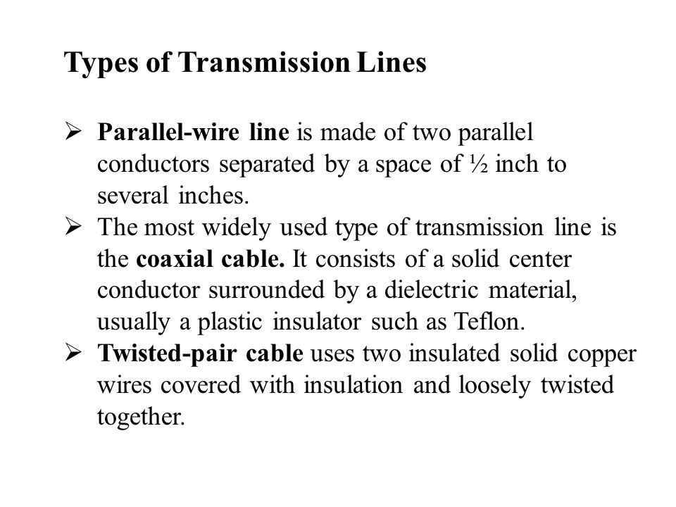 Types of Transmission Lines  Parallel-wire line is made of two parallel conductors separated by a space of ½ inch to several inches.  The most widel