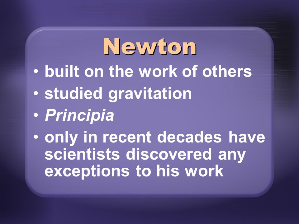 built on the work of others studied gravitation Principia only in recent decades have scientists discovered any exceptions to his work Newton
