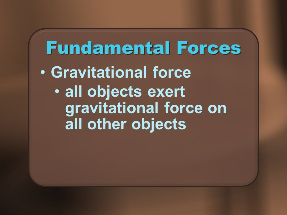 Fundamental Forces Gravitational force all objects exert gravitational force on all other objects