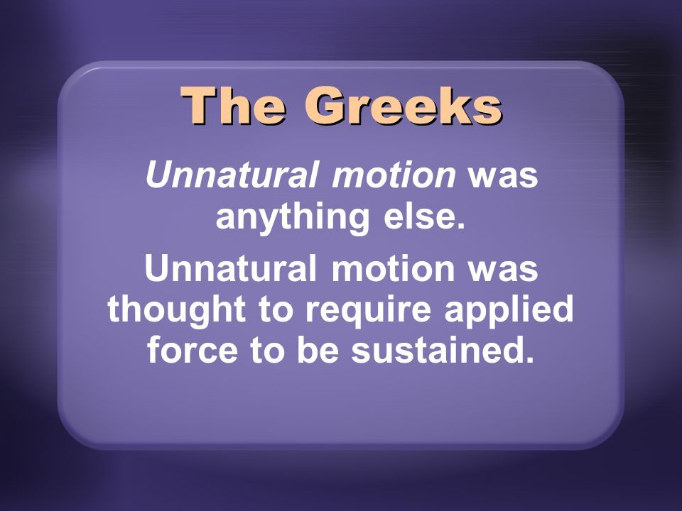 Natural motions were divided into two categories: Terrestrial (near the earth) Celestial (in the heavens) The Greeks