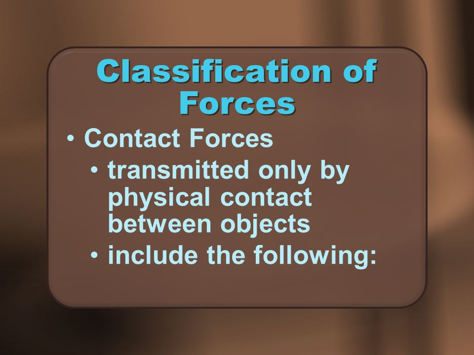 Classification of Forces Contact Forces transmitted only by physical contact between objects include the following: