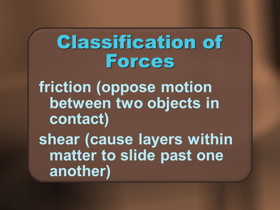 Classification of Forces friction (oppose motion between two objects in contact) shear (cause layers within matter to slide past one another)