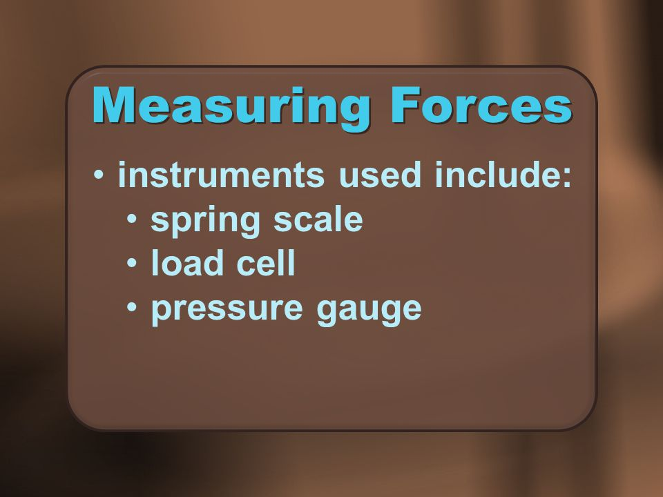Measuring Forces instruments used include: spring scale load cell pressure gauge