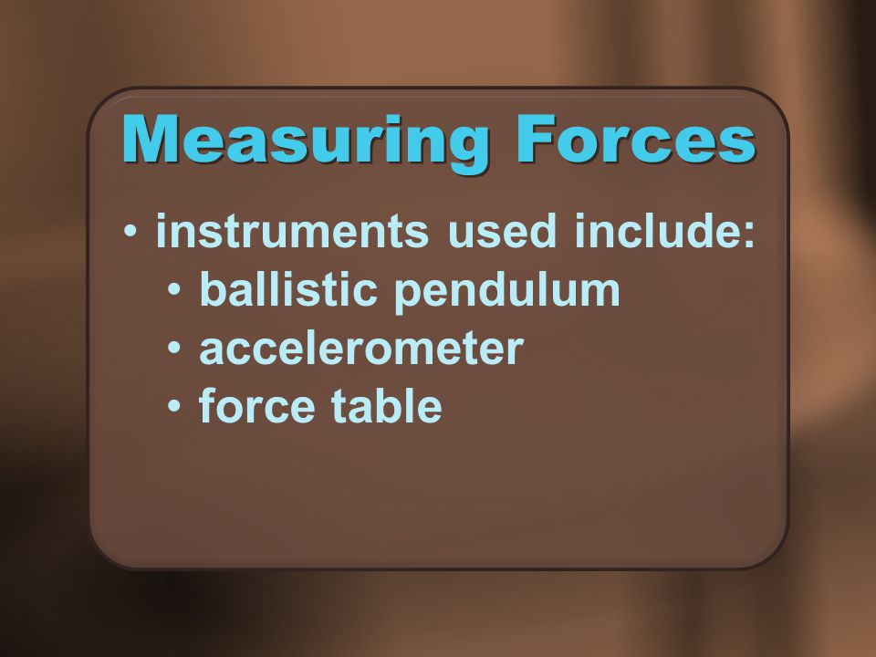 Measuring Forces instruments used include: ballistic pendulum accelerometer force table