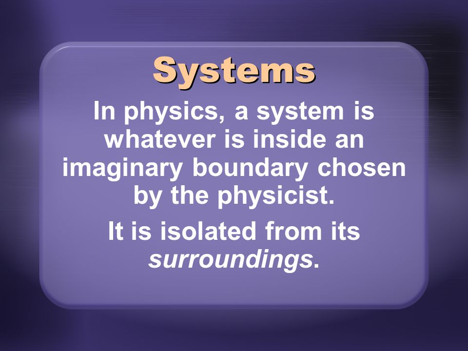 In physics, a system is whatever is inside an imaginary boundary chosen by the physicist. It is isolated from its surroundings. Systems