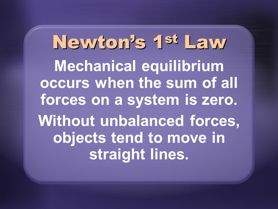 Mechanical equilibrium occurs when the sum of all forces on a system is zero. Without unbalanced forces, objects tend to move in straight lines. Newto