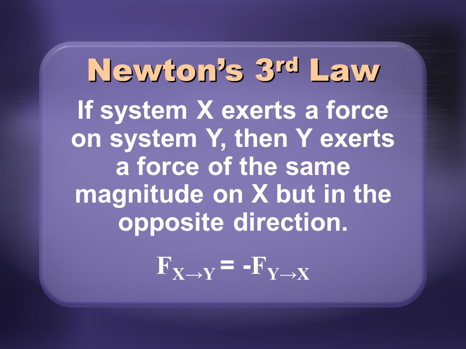 Newton's 3 rd Law If system X exerts a force on system Y, then Y exerts a force of the same magnitude on X but in the opposite direction. F X→Y = - F
