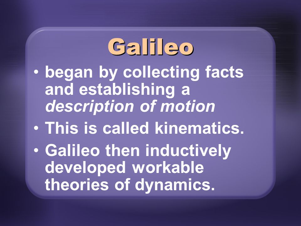 began by collecting facts and establishing a description of motion This is called kinematics. Galileo then inductively developed workable theories of