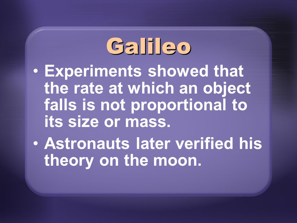 Experiments showed that the rate at which an object falls is not proportional to its size or mass. Astronauts later verified his theory on the moon. G