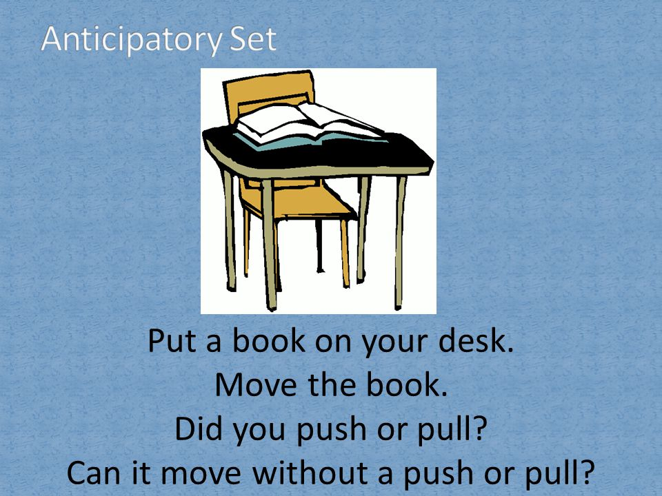 Put a book on your desk. Move the book. Did you push or pull? Can it move without a push or pull?