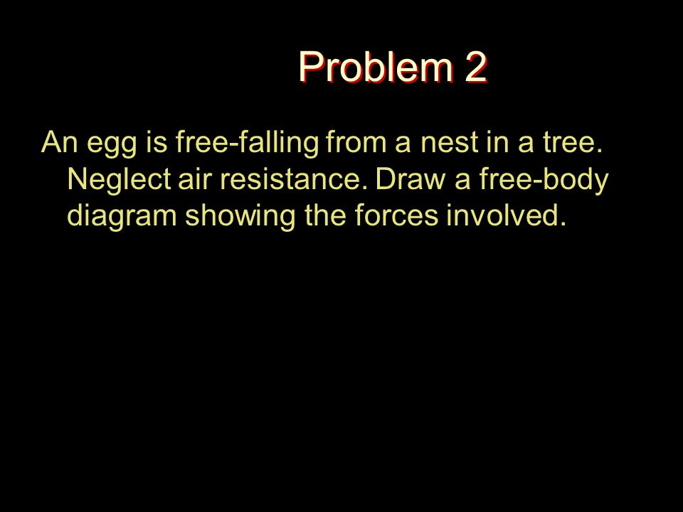 Problem 2 An egg is free-falling from a nest in a tree. Neglect air resistance. Draw a free-body diagram showing the forces involved.