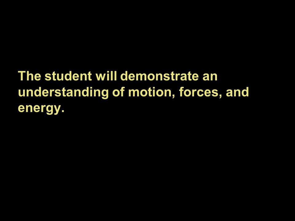 The student will demonstrate an understanding of motion, forces, and energy.