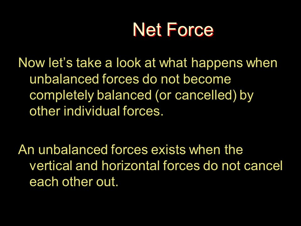 Net Force Now let's take a look at what happens when unbalanced forces do not become completely balanced (or cancelled) by other individual forces. An