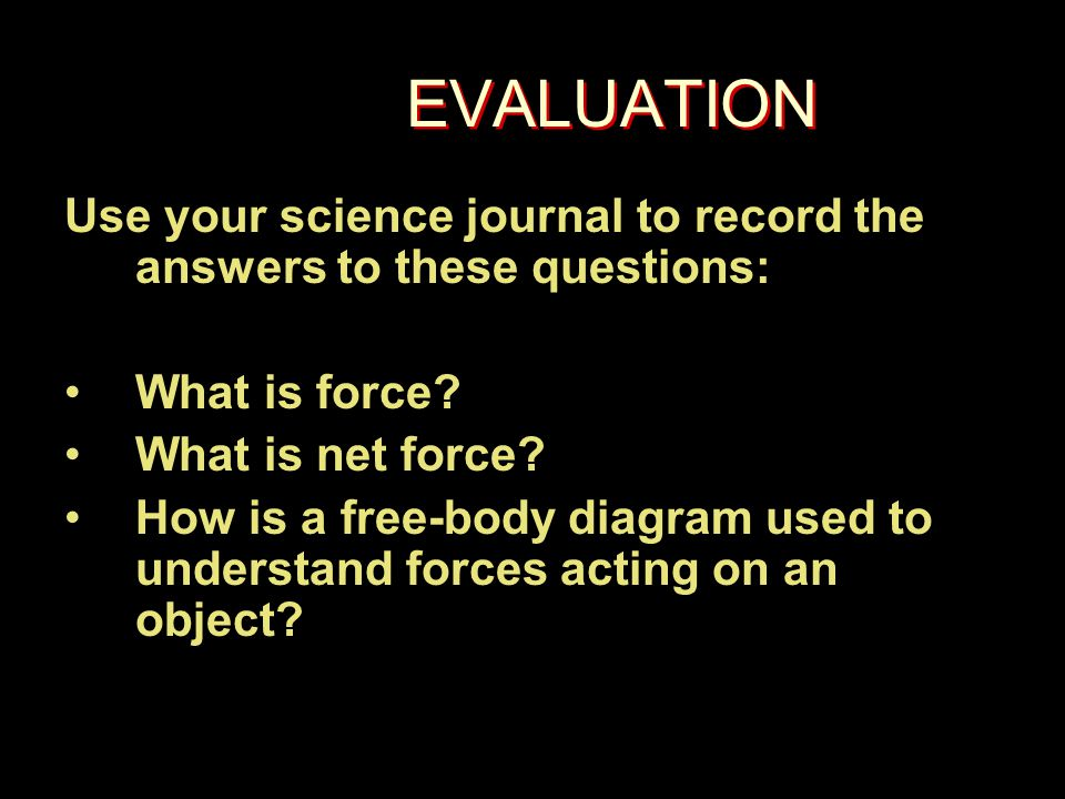 EVALUATION Use your science journal to record the answers to these questions: What is force.