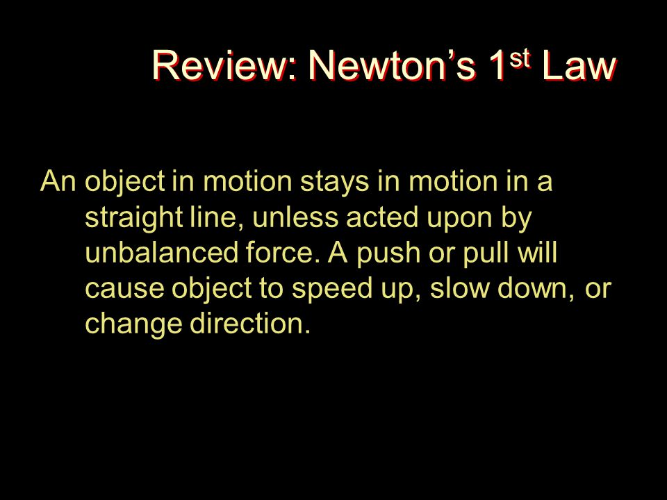 Review: Newton's 1 st Law An object in motion stays in motion in a straight line, unless acted upon by unbalanced force. A push or pull will cause obj