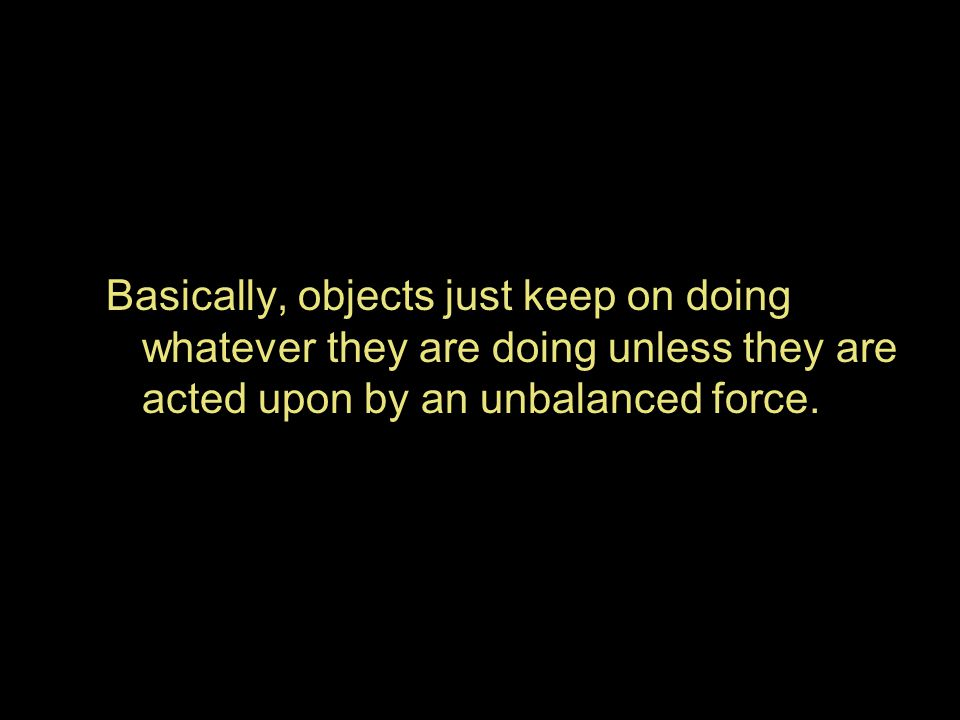 Basically, objects just keep on doing whatever they are doing unless they are acted upon by an unbalanced force.