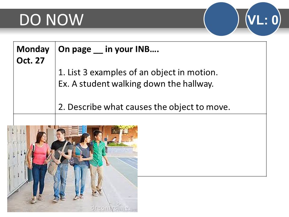 Monday Oct. 27 On page __ in your INB…. 1. List 3 examples of an object in motion. Ex. A student walking down the hallway. 2. Describe what causes the