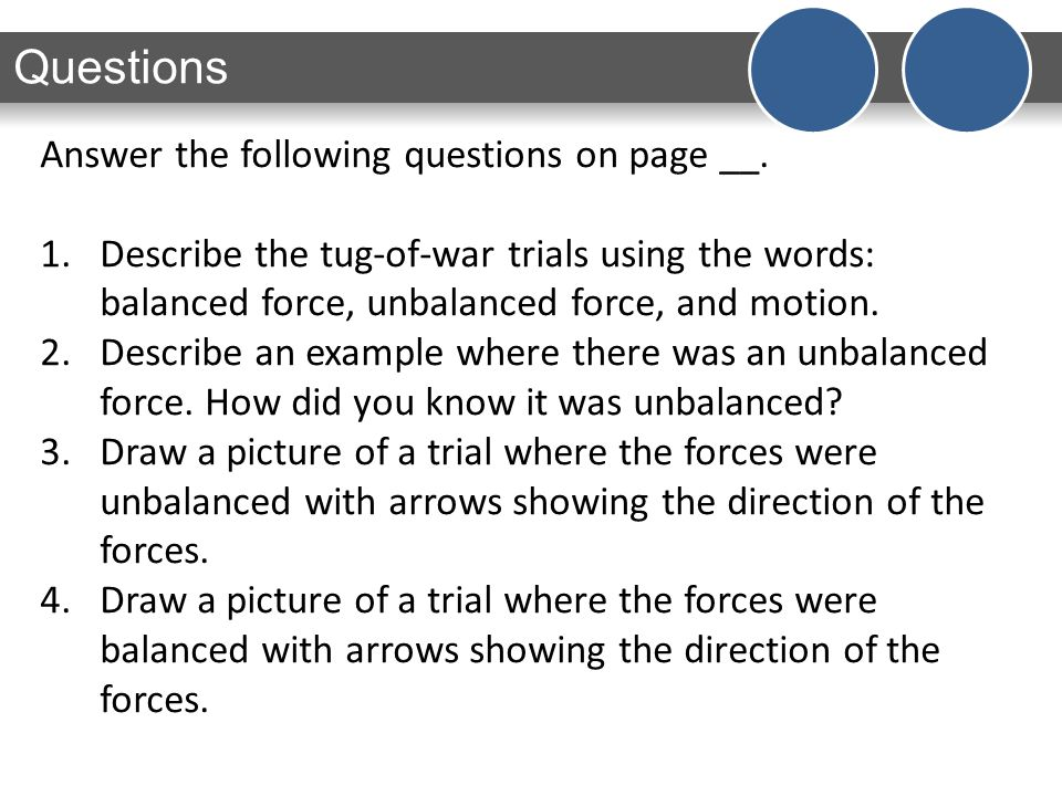 Questions Answer the following questions on page __. 1.Describe the tug-of-war trials using the words: balanced force, unbalanced force, and motion. 2