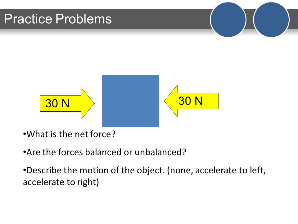 What is the net force? Are the forces balanced or unbalanced? Describe the motion of the object. (none, accelerate to left, accelerate to right) Pract
