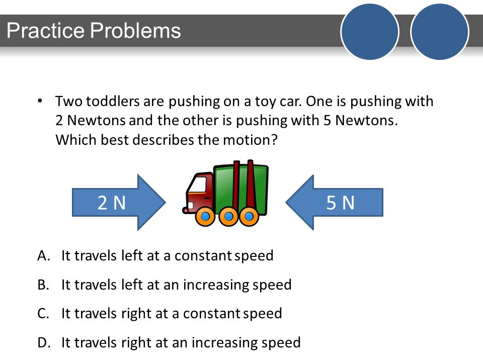 Two toddlers are pushing on a toy car. One is pushing with 2 Newtons and the other is pushing with 5 Newtons. Which best describes the motion? A.It tr