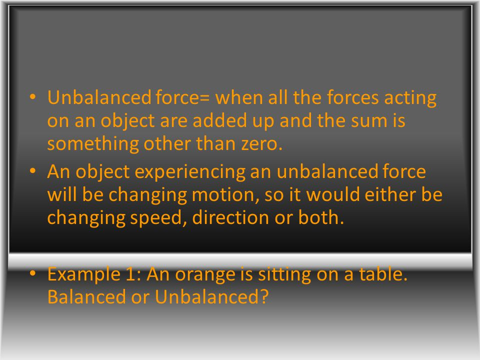 Unbalanced force= when all the forces acting on an object are added up and the sum is something other than zero.