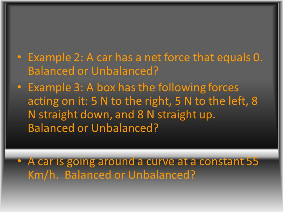 Example 2: A car has a net force that equals 0. Balanced or Unbalanced? Example 3: A box has the following forces acting on it: 5 N to the right, 5 N