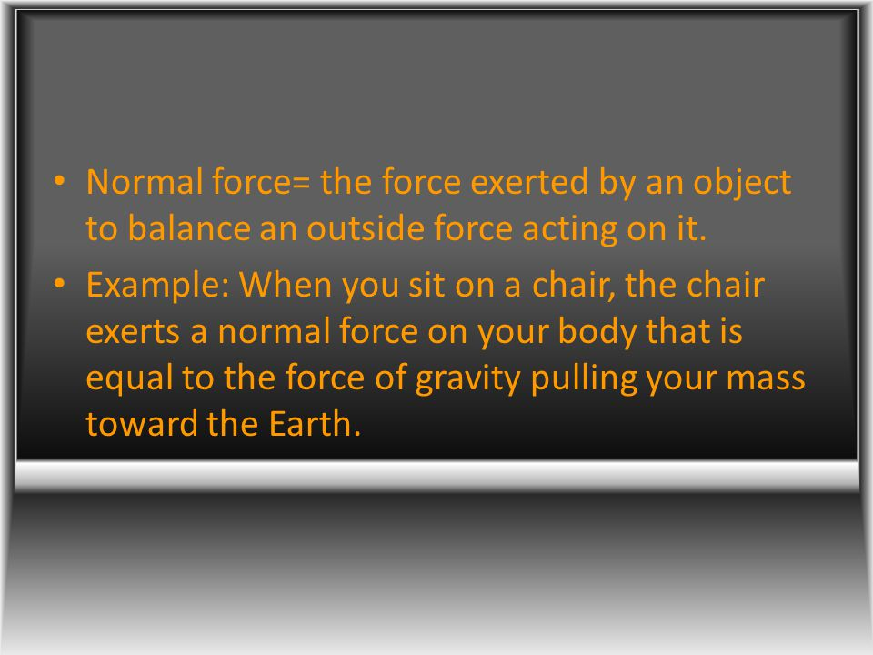 Normal force= the force exerted by an object to balance an outside force acting on it. Example: When you sit on a chair, the chair exerts a normal for