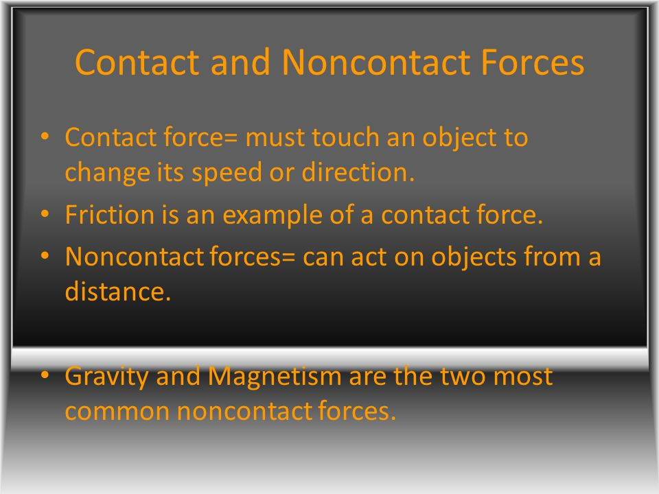 Contact and Noncontact Forces Contact force= must touch an object to change its speed or direction. Friction is an example of a contact force. Noncont
