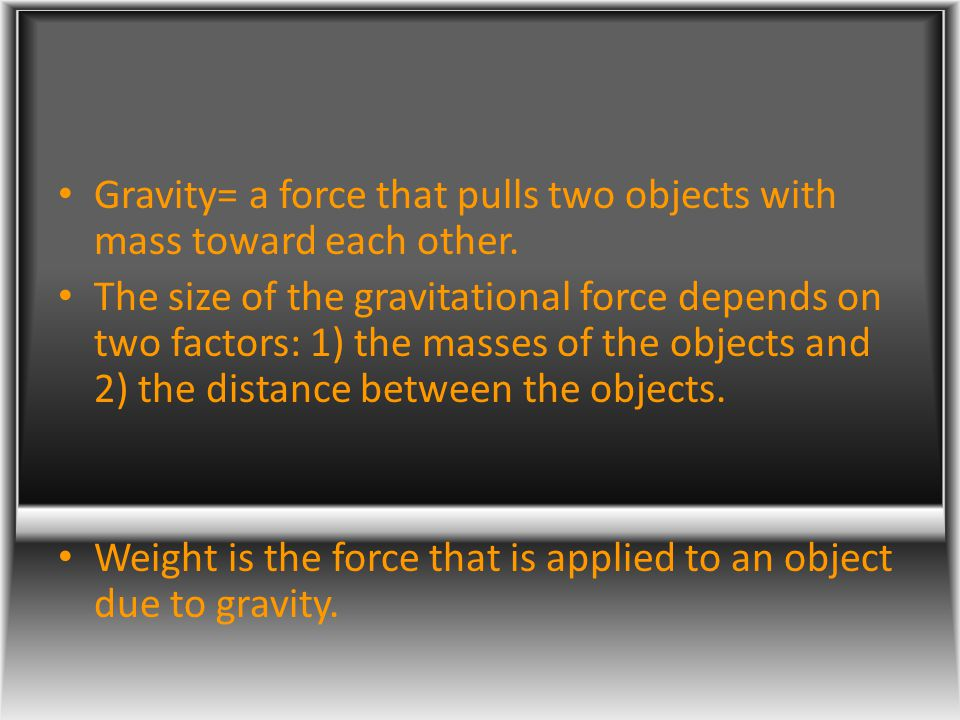 Gravity= a force that pulls two objects with mass toward each other.