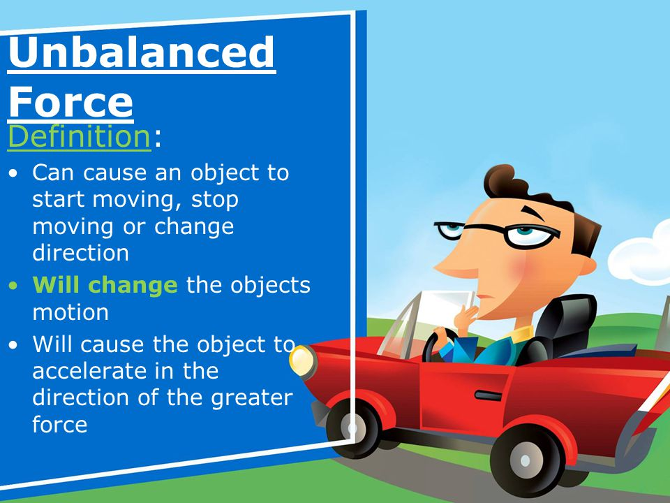 Unbalanced Force Definition: Can cause an object to start moving, stop moving or change direction Will change the objects motion Will cause the object