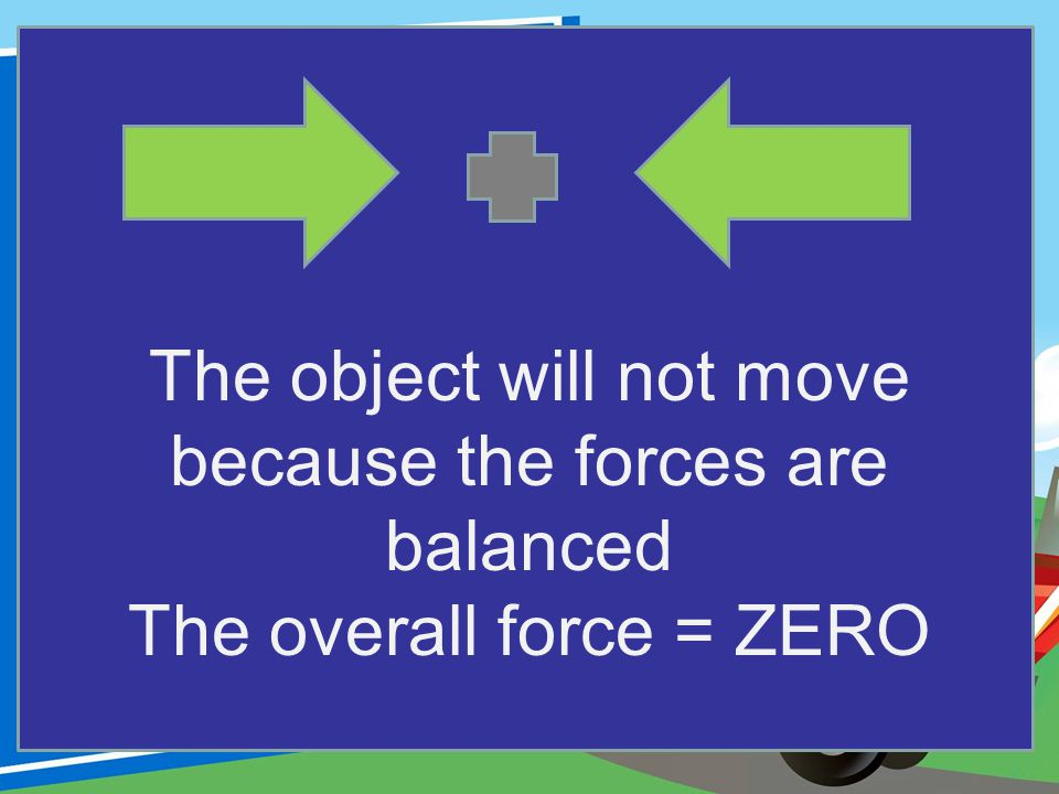 The object will not move because the forces are balanced The overall force = ZERO