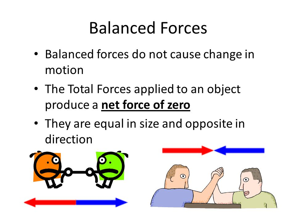 Balanced Forces Balanced forces do not cause change in motion The Total Forces applied to an object produce a net force of zero They are equal in size and opposite in direction