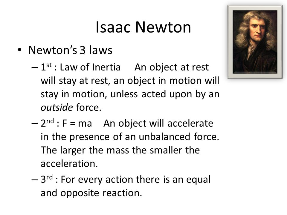 Isaac Newton Newton's 3 laws – 1 st : Law of Inertia An object at rest will stay at rest, an object in motion will stay in motion, unless acted upon by an outside force.