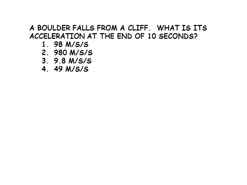 A BOULDER FALLS FROM A CLIFF. WHAT IS ITS ACCELERATION AT THE END OF 10 SECONDS? 1.98 M/S/S 2.980 M/S/S 3.9.8 M/S/S 4.49 M/S/S