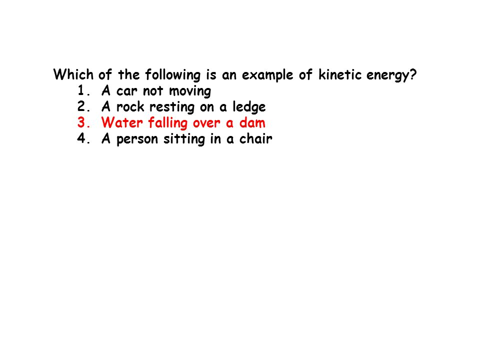 Which of the following is an example of kinetic energy? 1.A car not moving 2.A rock resting on a ledge 3.Water falling over a dam 4.A person sitting i