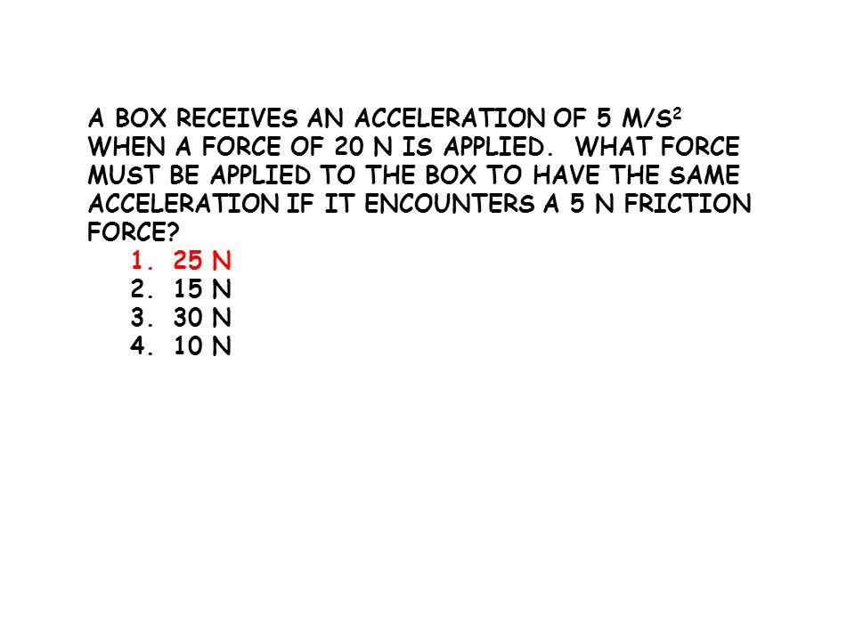 A BOX RECEIVES AN ACCELERATION OF 5 M/S 2 WHEN A FORCE OF 20 N IS APPLIED. WHAT FORCE MUST BE APPLIED TO THE BOX TO HAVE THE SAME ACCELERATION IF IT E