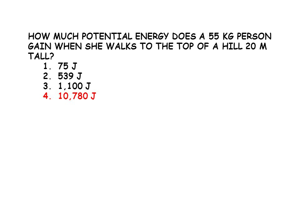 HOW MUCH POTENTIAL ENERGY DOES A 55 KG PERSON GAIN WHEN SHE WALKS TO THE TOP OF A HILL 20 M TALL? 1.75 J 2.539 J 3.1,100 J 4.10,780 J