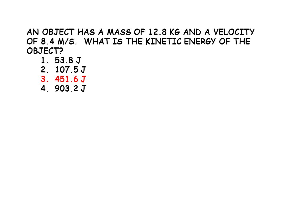 AN OBJECT HAS A MASS OF 12.8 KG AND A VELOCITY OF 8.4 M/S. WHAT IS THE KINETIC ENERGY OF THE OBJECT? 1.53.8 J 2.107.5 J 3.451.6 J 4.903.2 J