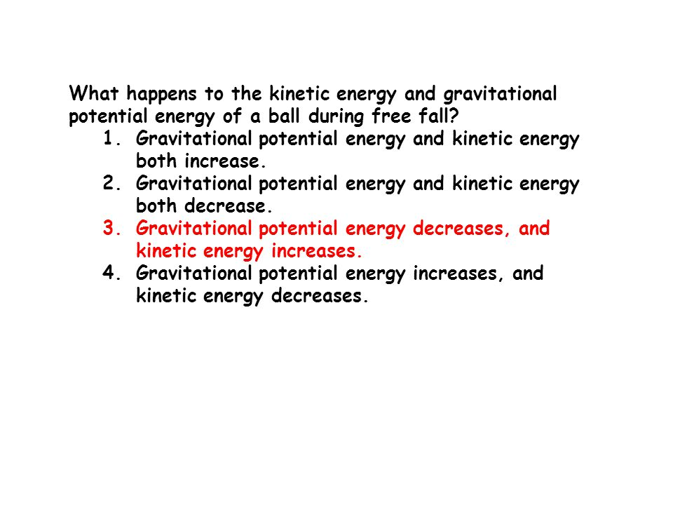 What happens to the kinetic energy and gravitational potential energy of a ball during free fall? 1.Gravitational potential energy and kinetic energy