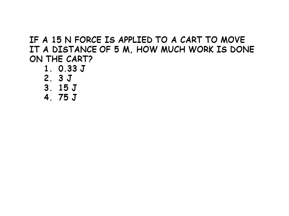 IF A 15 N FORCE IS APPLIED TO A CART TO MOVE IT A DISTANCE OF 5 M, HOW MUCH WORK IS DONE ON THE CART? 1.0.33 J 2.3 J 3.15 J 4.75 J