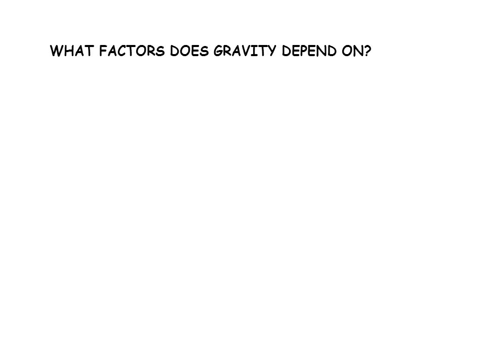 WHAT FACTORS DOES GRAVITY DEPEND ON?