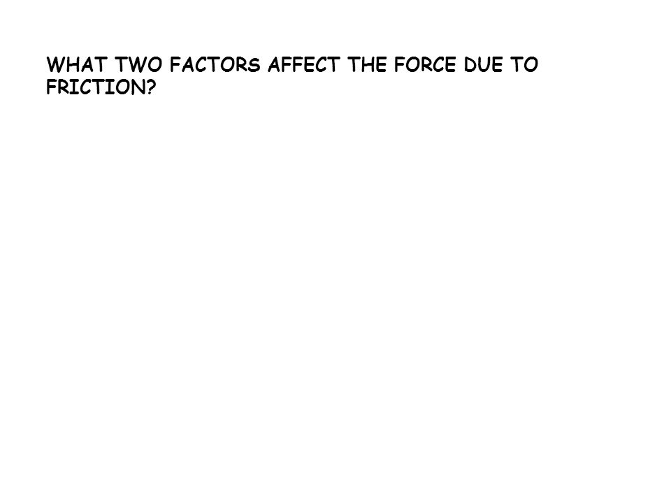 WHAT TWO FACTORS AFFECT THE FORCE DUE TO FRICTION?