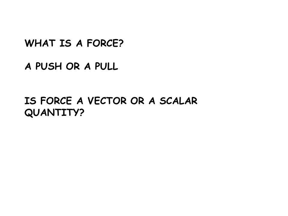 A PUSH OR A PULL IS FORCE A VECTOR OR A SCALAR QUANTITY?