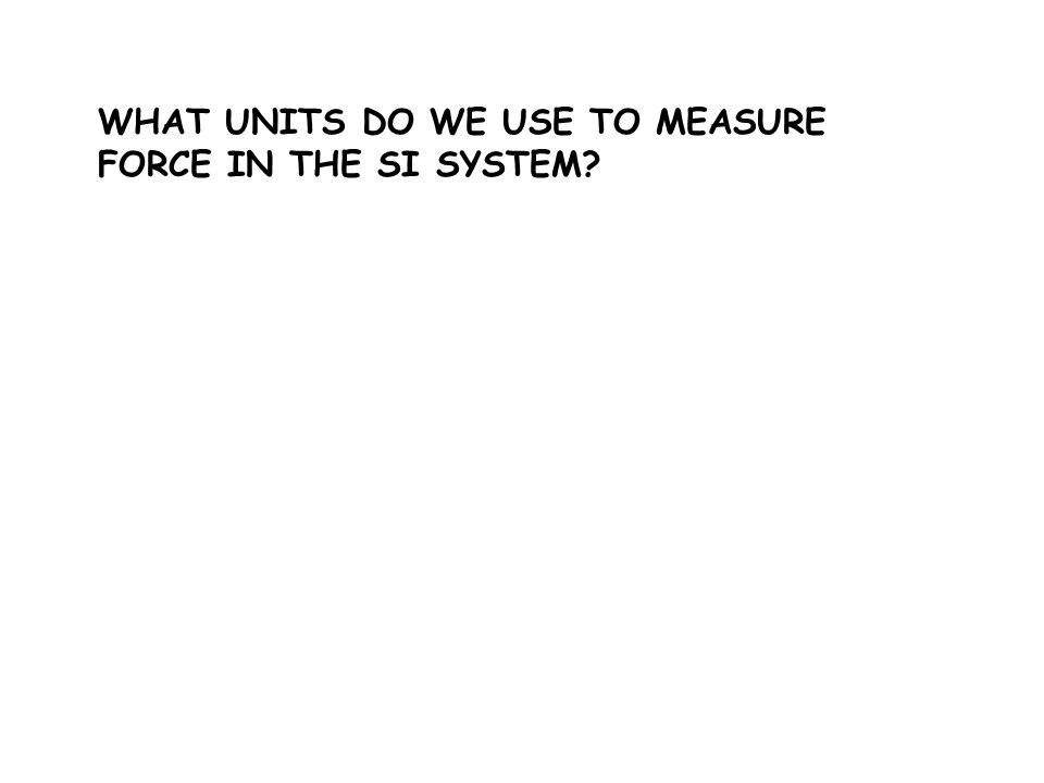 WHAT UNITS DO WE USE TO MEASURE FORCE IN THE SI SYSTEM?