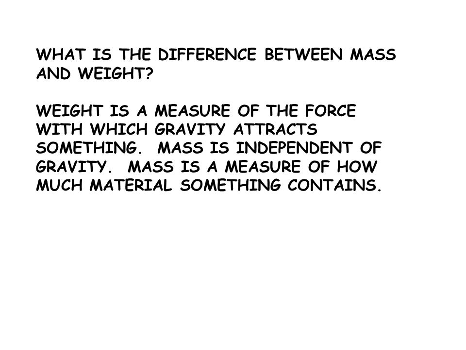 WEIGHT IS A MEASURE OF THE FORCE WITH WHICH GRAVITY ATTRACTS SOMETHING. MASS IS INDEPENDENT OF GRAVITY. MASS IS A MEASURE OF HOW MUCH MATERIAL SOMETHI