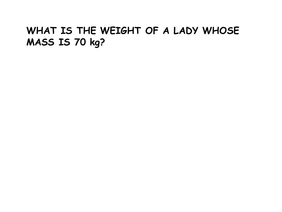 WHAT IS THE WEIGHT OF A LADY WHOSE MASS IS 70 kg?
