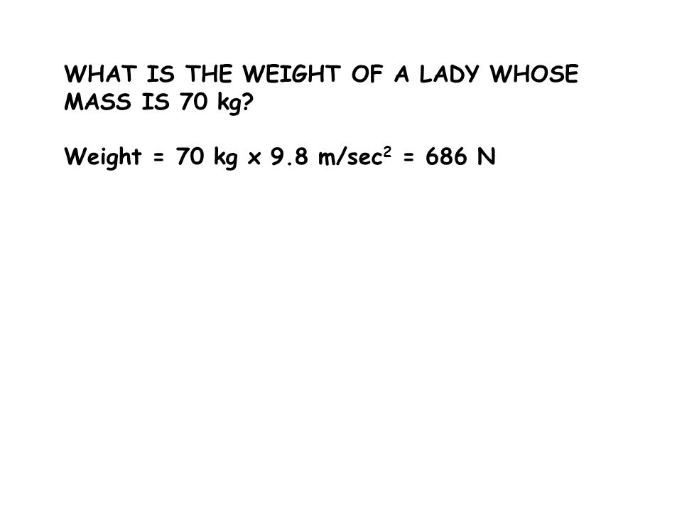 Weight = 70 kg x 9.8 m/sec 2 = 686 N