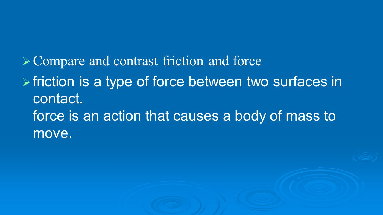   Compare and contrast friction and force   friction is a type of force between two surfaces in contact. force is an action that causes a body of