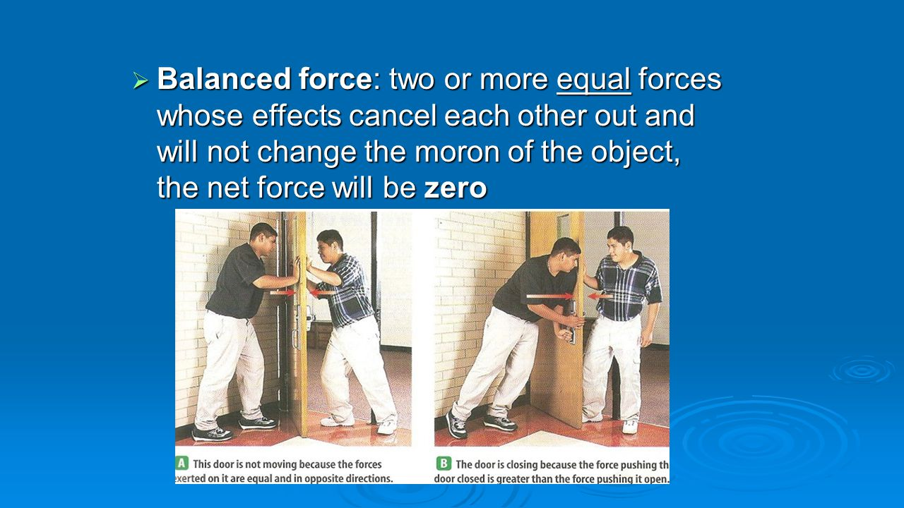  Balanced force: two or more equal forces whose effects cancel each other out and will not change the moron of the object, the net force will be zero